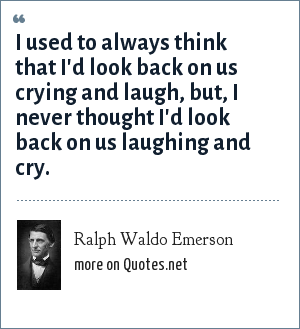 Ralph Waldo Emerson: I used to always think that I'd look back on us crying and laugh, but, I never thought I'd look back on us laughing and cry.
