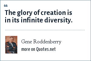 Gene Roddenberry: The glory of creation is in its infinite diversity.