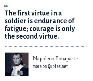 Napoleon Bonaparte: The first virtue in a soldier is endurance of fatigue; courage is only the second virtue.