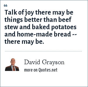 David Grayson: Talk of joy there may be things better than beef stew and baked potatoes and home-made bread -- there may be.