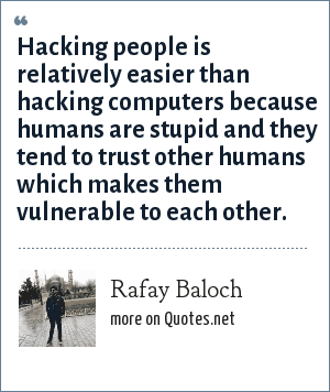 Rafay Baloch: Hacking people is relatively easier than hacking computers because humans are stupid and they tend to trust other humans which makes them vulnerable to each other.