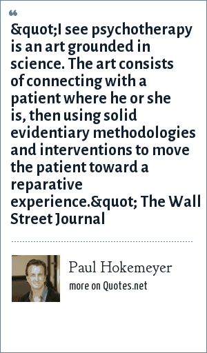"Paul Hokemeyer: ""I see psychotherapy is an art grounded in science. The art consists of connecting with a patient where he or she is, then using solid evidentiary methodologies and interventions to move the patient toward a reparative experience."" The Wall Street Journal"