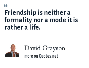 David Grayson: Friendship is neither a formality nor a mode it is rather a life.