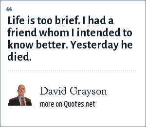 David Grayson: Life is too brief. I had a friend whom I intended to know better. Yesterday he died.