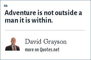 David Grayson: Adventure is not outside a man it is within.