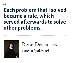 Rene Descartes: Each problem that I solved became a rule, which served afterwards to solve other problems.