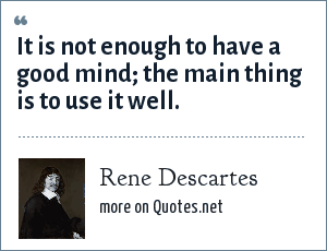Rene Descartes: It is not enough to have a good mind the main thing is to use it well.