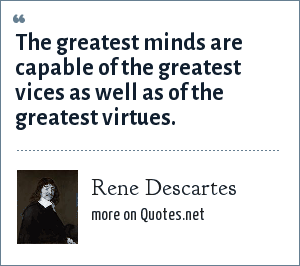 Rene Descartes: The greatest minds are capable of the greatest vices as well as of the greatest virtues.