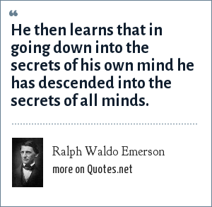 Ralph Waldo Emerson: He then learns that in going down into the secrets of his own mind he has descended into the secrets of all minds.