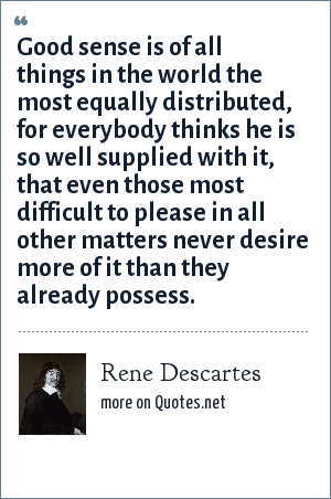 Rene Descartes: Good sense is of all things in the world the most equally distributed, for everybody thinks he is so well supplied with it, that even those most difficult to please in all other matters never desire more of it than they already possess.
