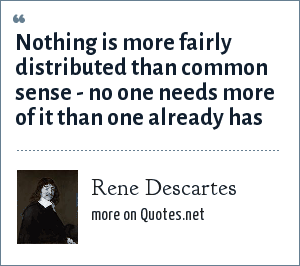 Rene Descartes: Nothing is more fairly distributed than common sense - no one needs more of it than one already has