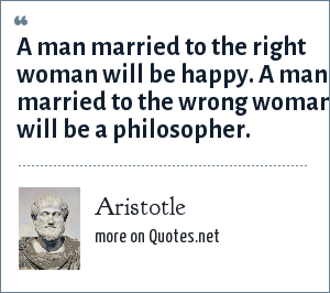 Aristotle: a man married to the right woman will be happy, a man married to the wrong woman will be a philosopher.