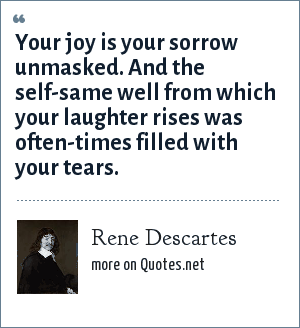 Rene Descartes: Your joy is your sorrow unmasked. And the self-same well from which your laughter rises was often-times filled with your tears.