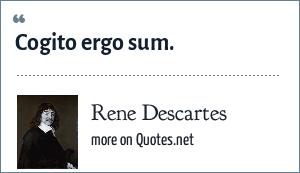 Rene Descartes: Cogito ergo sum.