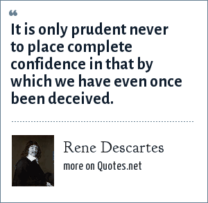 Rene Descartes: It is only prudent never to place complete confidence in that by which we have even once been deceived.