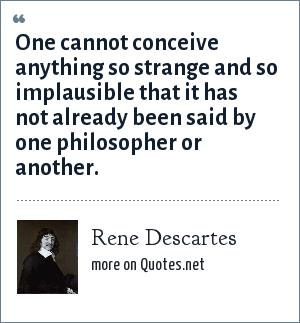 Rene Descartes: One cannot conceive anything so strange and so implausible that it has not already been said by one philosopher or another.