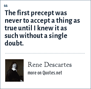 Rene Descartes: The first precept was never to accept a thing as true until I knew it as such without a single doubt.