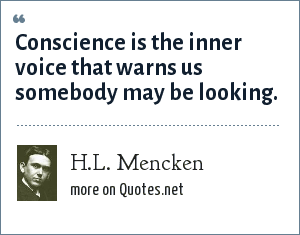 H.L. Mencken: Conscience is the inner voice that warns us somebody may be looking.