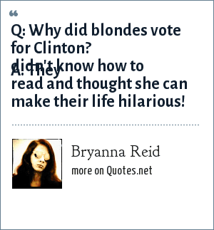 Bryanna Reid: Q: Why did blondes vote for Clinton? A: They didn't know how to read and thought she can make their life hilarious!