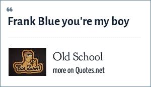 Old School: Frank Blue you're my boy