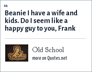 Old School: Beanie I have a wife and kids. Do I seem like a happy guy to you, Frank