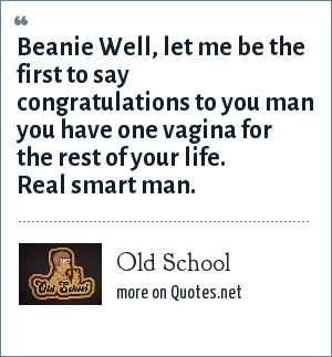 Old School: Beanie Well, let me be the first to say congratulations to you man you have one vagina for the rest of your life. Real smart man.
