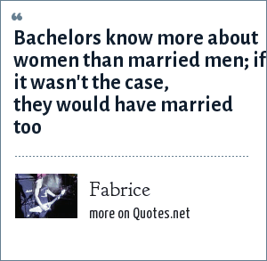 Fabrice: Bachelors know more about women than married men; if it wasn't the case, they would have married too