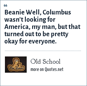 Old School: Beanie Well, Columbus wasn't looking for America, my man, but that turned out to be pretty okay for everyone.