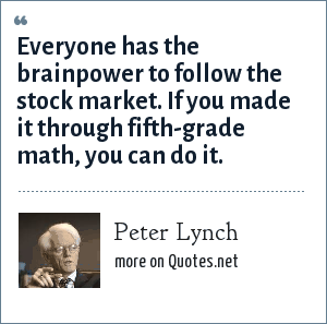 Peter Lynch: Everyone has the brainpower to follow the stock market. If you made it through fifth-grade math, you can do it.