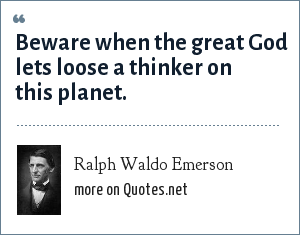 Ralph Waldo Emerson: Beware when the great God lets loose a thinker on this planet.