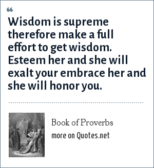 Book of Proverbs: Wisdom is supreme therefore make a full effort to get wisdom. Esteem her and she will exalt your embrace her and she will honor you.
