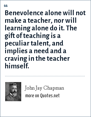 John Jay Chapman: Benevolence alone will not make a teacher, nor will learning alone do it. The gift of teaching is a peculiar talent, and implies a need and a craving in the teacher himself.