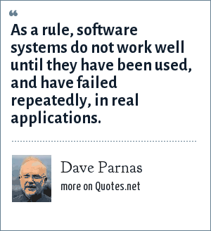 Dave Parnas: As a rule, software systems do not work well until they have been used, and have failed repeatedly, in real applications.