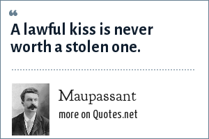 Maupassant: A lawful kiss is never worth a stolen one.