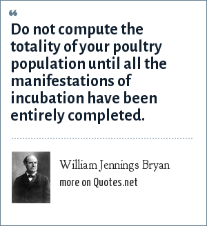 William Jennings Bryan: Do not compute the totality of your poultry population until all the manifestations of incubation have been entirely completed.
