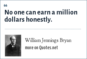 William Jennings Bryan: No one can earn a million dollars honestly.