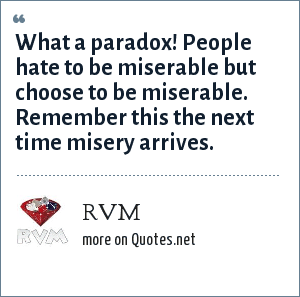 Rvm What A Paradox People Hate To Be Miserable But Choose To Be