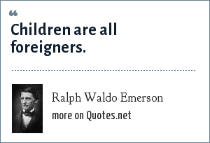 Ralph Waldo Emerson: Children are all foreigners.