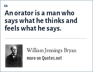 William Jennings Bryan: An orator is a man who says what he thinks and feels what he says.