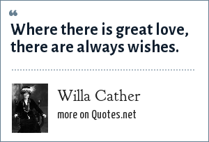 Willa Cather: Where there is great love, there are always wishes.