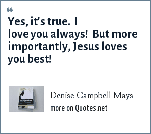 Denise Campbell Mays: Yes, it's true.  I love you always!  But more importantly, Jesus loves you best!