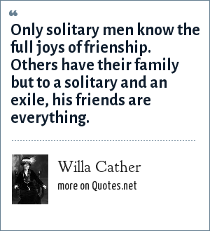 Willa Cather: Only solitary men know the full joys of frienship. Others have their family but to a solitary and an exile, his friends are everything.