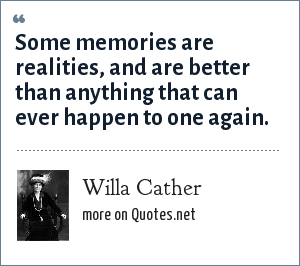 Willa Cather: Some memories are realities, and are better than anything that can ever happen to one again.