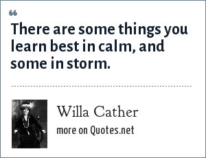 Willa Cather: There are some things you learn best in calm, and some in storm.