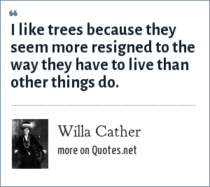 Willa Cather: I like trees because they seem more resigned to the way they have to live than other things do.