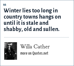 Willa Cather: Winter lies too long in country towns hangs on until it is stale and shabby, old and sullen.