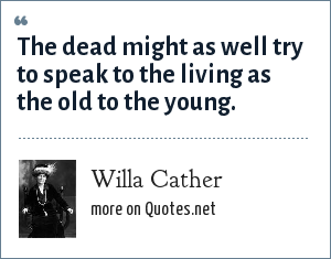 Willa Cather: The dead might as well try to speak to the living as the old to the young.
