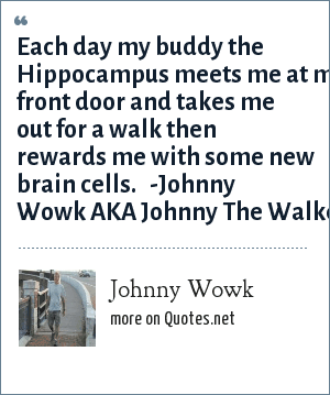 Johnny Wowk: Each day my buddy the Hippocampus meets me at my front door and takes me out for a walk then rewards me with some new brain cells.   -Johnny Wowk AKA Johnny The Walker