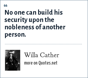 Willa Cather: No one can build his security upon the nobleness of another person.