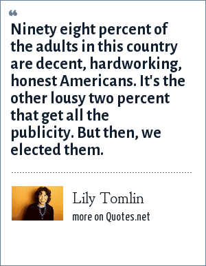 Lily Tomlin: Ninety eight percent of the adults in this country are decent, hardworking, honest Americans. It's the other lousy two percent that get all the publicity. But then, we elected them.